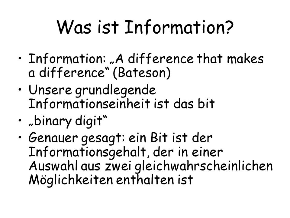 "Was ist Information Information: ""A difference that makes a difference (Bateson) Unsere grundlegende Informationseinheit ist das bit."