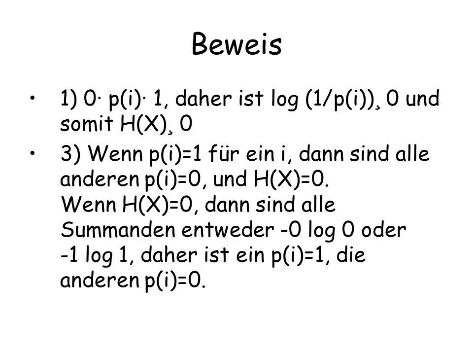 Beweis 1) 0· p(i)· 1, daher ist log (1/p(i))¸ 0 und somit H(X)¸ 0