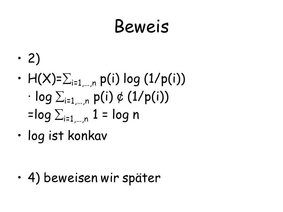 Beweis 2) H(X)=i=1,…,n p(i) log (1/p(i)) · log i=1,…,n p(i) ¢ (1/p(i)) =log i=1,…,n 1 = log n. log ist konkav.