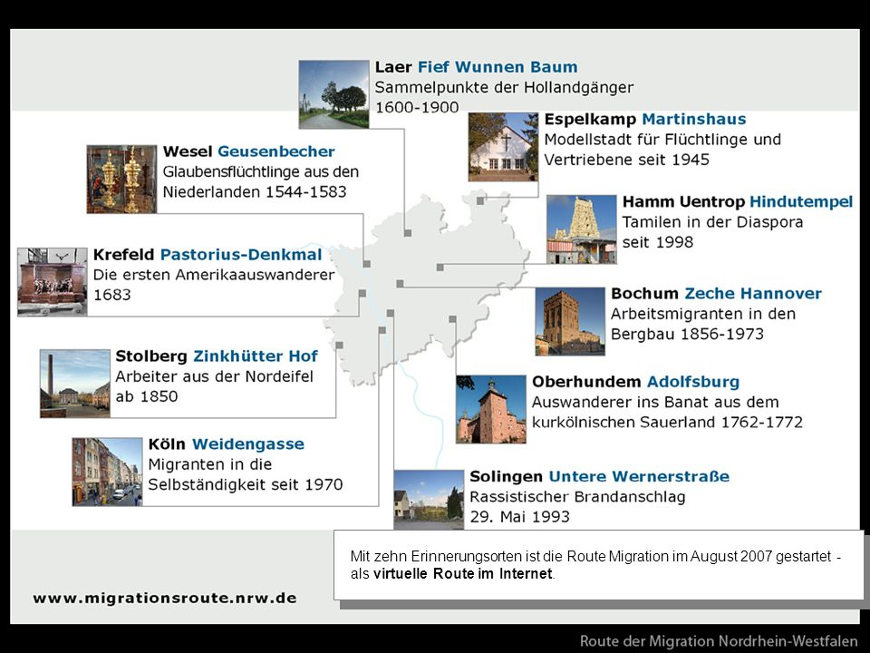 Mit zehn bedeutenden Erinnerungsorten der Ein-, Aus- und Nahwanderung im Rheinland und Westfalen ist die virtuelle Route der Migration im August 2007 gestartet worden. Erinnerungsorte können sowohl Architektur, Naturdenkmäler, Plastiken oder auch Gegenstände von historischer Bedeutung sein.