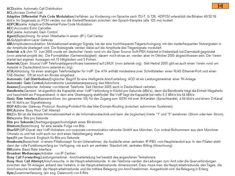 ACD;siehe Automatic Call Distribution ACL;Access Control List Adaptive Differential Puls Code Modulation;Verfahren zur Kodierung von Sprache nach ITU-T G.726. ADPCM unterstützt die Bitraten 40/32/16 kbit/s. Im Gegensatz zu PCM werden nur die Wertedifferenzen zwischen den Sprach-Samples (alle 125 ms) kodiert. ADPCM;siehe Adaptive Differential Pulse Code Modulation AEC:Accoustic Echo Canceller AGC;siehe Automatic Gain Control Agent;Bezeichnung für einen Mitarbeiter in einem (IP-) Call Center. ALG;Application Layer Gateway AM;Amplitudenmodulation. Modulationsart analoger Signale, bei der eine hochfrequente Trägerschwingung mit den niederfrequenten Nutzsignalen in der Amplitude überlagert wird. Die Nutzsignale werden dabei auf die Amplitude des Trägersignals moduliert. Asterisk e.V.;Am 13. Juni 2005 wurde ein deutscher Verein rund um die Open Source Soft-PBX Asterisk in Weiterstadt bei Darmstadt gegründet (www.asterisk-projekt.de). Die Formalitäten (Gemeinnützigkeit) dauern noch etwas an, werden aber im Oktober 2005 abgeschlossen sein. Der Verein startet laut eigenen Aussagen mit 15 Mitgliedern und 5 Firmen. Asterisk;Open Source VoIP Telefonanlagensoftware basierend auf LINUX (www.asterisk.org). Seit Herbst 2005 gibt es auch einen Verein rund um Asterisk in Deutschland (www.asterisk-ev.org). ATA;Abkürzung für einen analogen Telefonadapter für VoIP. Der ATA enthält mindestens zwei Schnittstellen: einen RJ45 Ethernet-Port und einen TAE-Stecker. Oft ist noch ein Router eingebaut. Automatic Call Distribution;Englischer Begriff für eine intelligente Anrufverteilung. ACD ist ein Leistungsmerkmal einer TK-Anlage. Automatic Gain Control;Automatische Lautstärkenanpassung des Mikrofons. Axxeso;Europäischer Anbieter von Internet Telefonie. Seit Oktober 2005 auch in Deutschland vertreten.