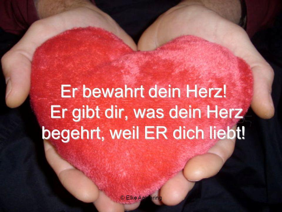 Er bewahrt dein Herz! Er gibt dir, was dein Herz begehrt, weil ER dich liebt!