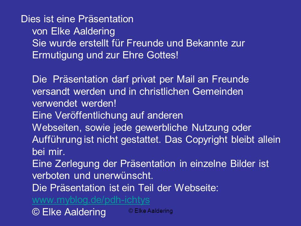 Dies ist eine Präsentation von Elke Aaldering Sie wurde erstellt für Freunde und Bekannte zur Ermutigung und zur Ehre Gottes! Die Präsentation darf privat per Mail an Freunde versandt werden und in christlichen Gemeinden verwendet werden! Eine Veröffentlichung auf anderen Webseiten, sowie jede gewerbliche Nutzung oder Aufführung ist nicht gestattet. Das Copyright bleibt allein bei mir. Eine Zerlegung der Präsentation in einzelne Bilder ist verboten und unerwünscht. Die Präsentation ist ein Teil der Webseite: www.myblog.de/pdh-ichtys © Elke Aaldering
