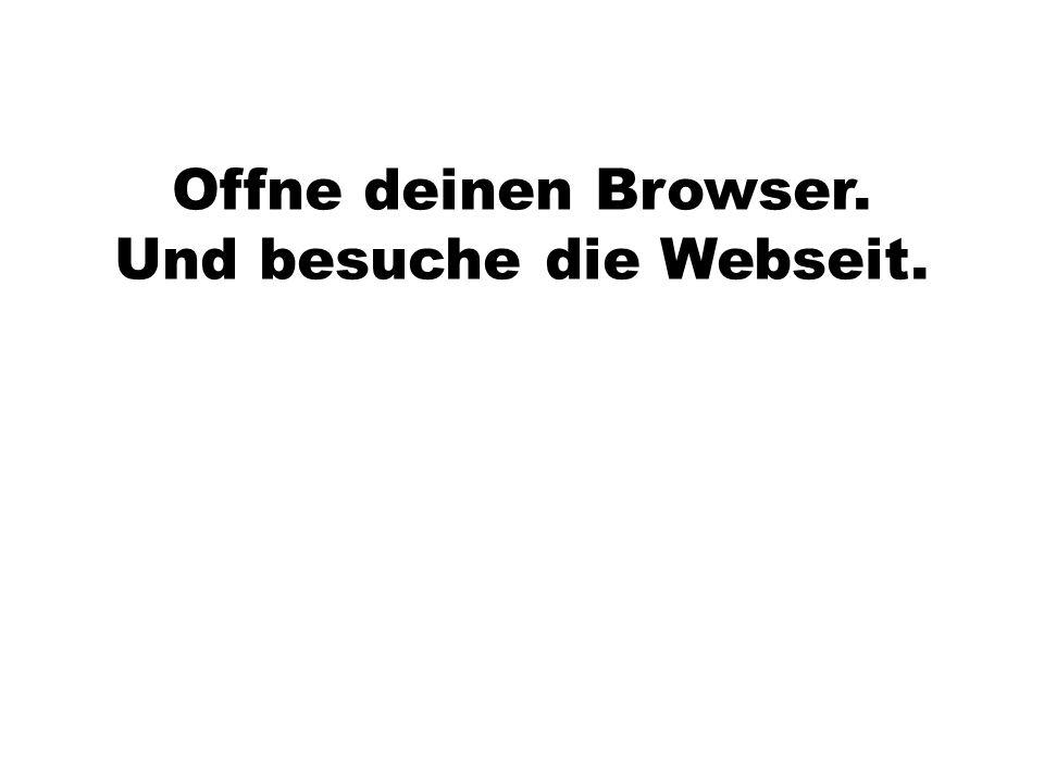 Offne deinen Browser. Und besuche die Webseit.