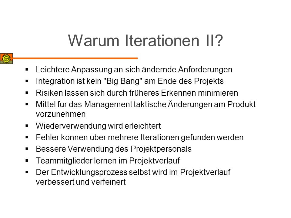 Warum Iterationen II Leichtere Anpassung an sich ändernde Anforderungen. Integration ist kein Big Bang am Ende des Projekts.