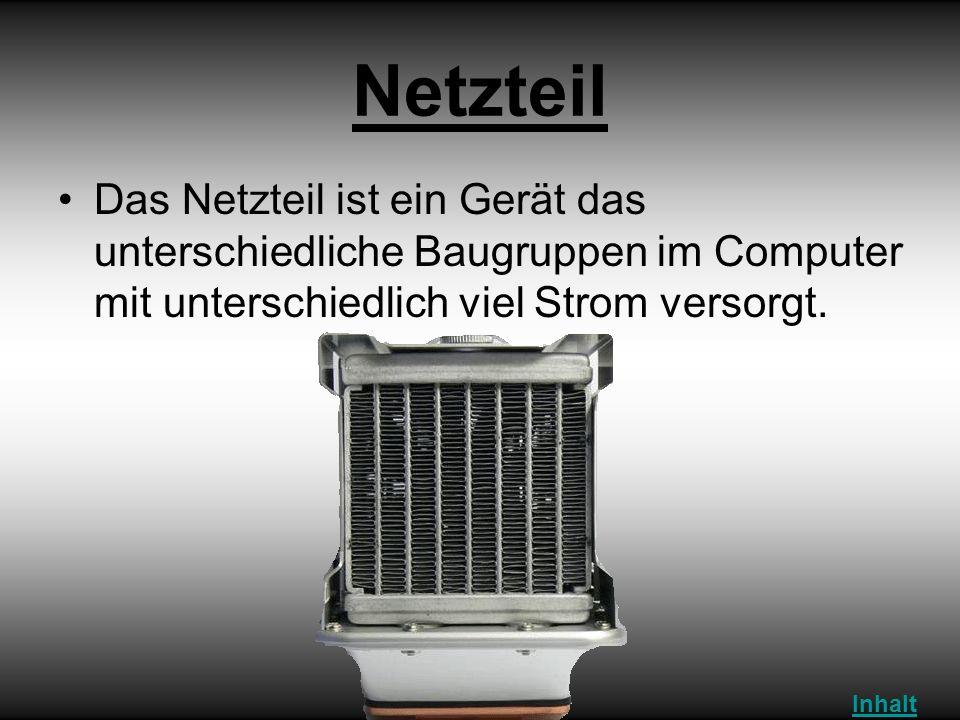 Netzteil Das Netzteil ist ein Gerät das unterschiedliche Baugruppen im Computer mit unterschiedlich viel Strom versorgt.