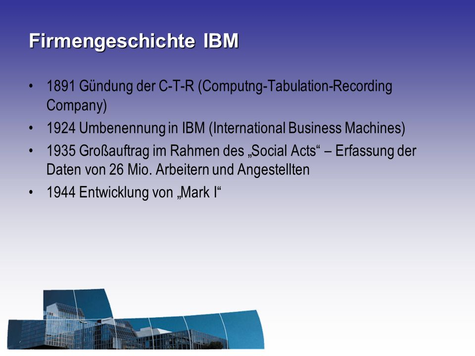 Firmengeschichte IBM 1891 Gündung der C-T-R (Computng-Tabulation-Recording Company) 1924 Umbenennung in IBM (International Business Machines)