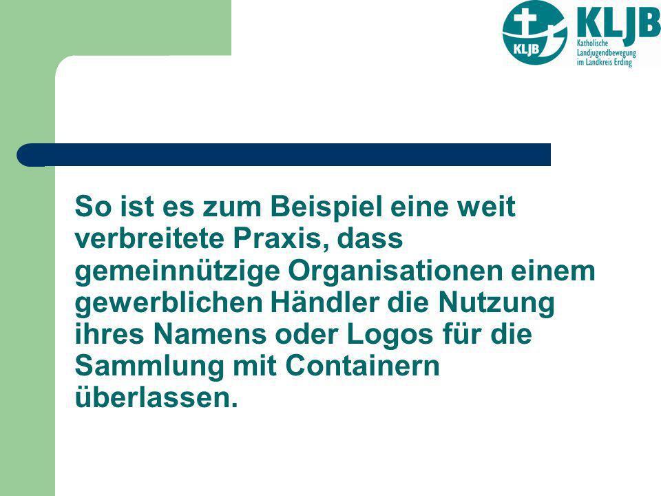 So ist es zum Beispiel eine weit verbreitete Praxis, dass gemeinnützige Organisationen einem gewerblichen Händler die Nutzung ihres Namens oder Logos für die Sammlung mit Containern überlassen.