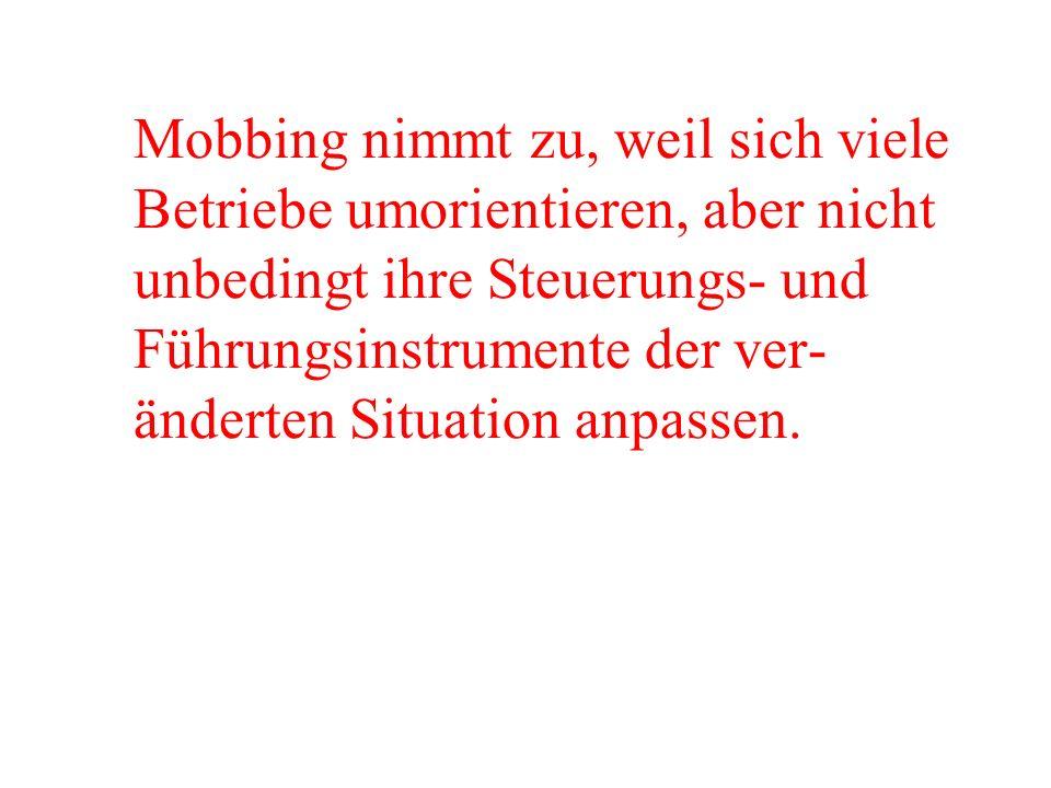 Mobbing nimmt zu, weil sich viele Betriebe umorientieren, aber nicht unbedingt ihre Steuerungs- und Führungsinstrumente der ver-änderten Situation anpassen.
