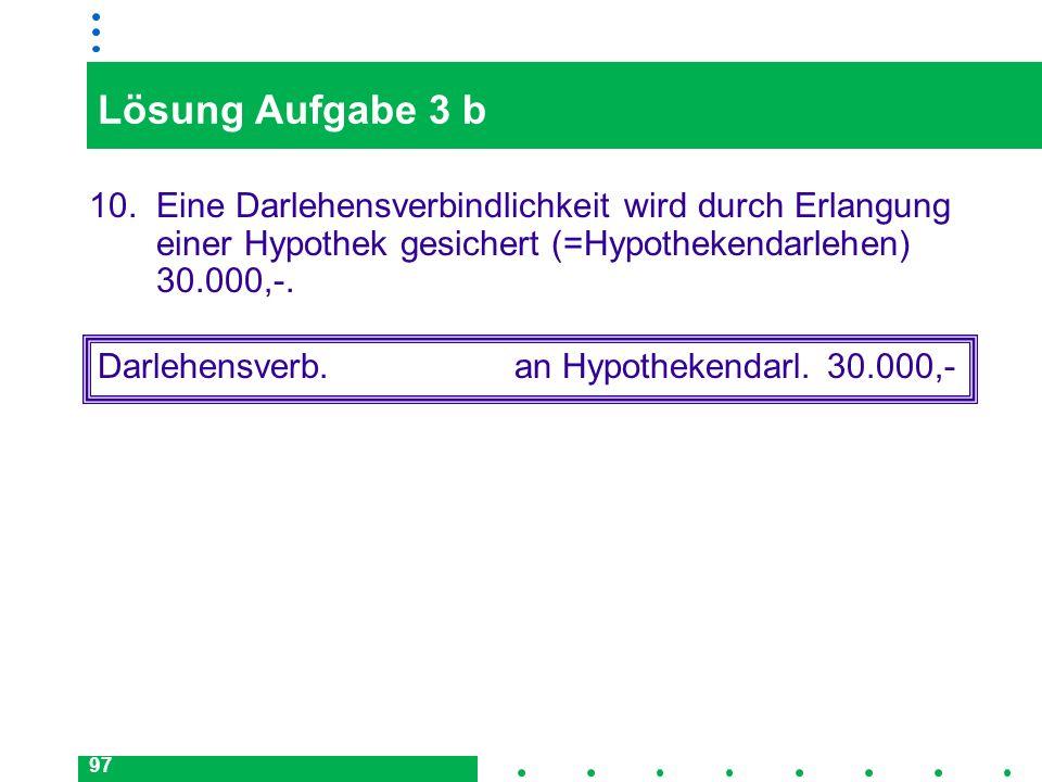Lösung Aufgabe 3 b10. Eine Darlehensverbindlichkeit wird durch Erlangung einer Hypothek gesichert (=Hypothekendarlehen) 30.000,-.