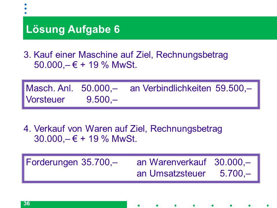 Lösung Aufgabe 6 3. Kauf einer Maschine auf Ziel, Rechnungsbetrag 50.000,– € + 19 % MwSt.
