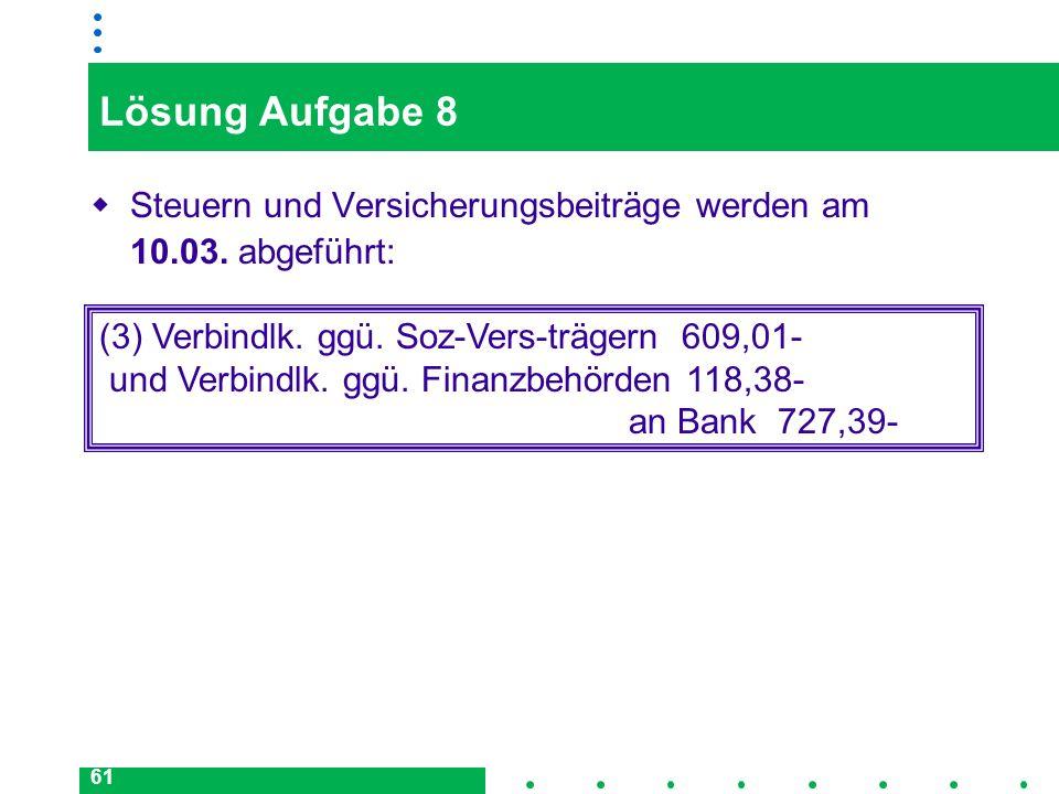 Lösung Aufgabe 8Steuern und Versicherungsbeiträge werden am 10.03. abgeführt: (3) Verbindlk. ggü. Soz-Vers-trägern 609,01-
