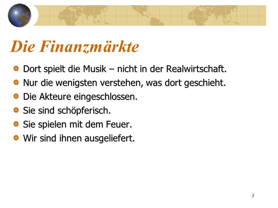 Die Finanzmärkte Dort spielt die Musik – nicht in der Realwirtschaft.