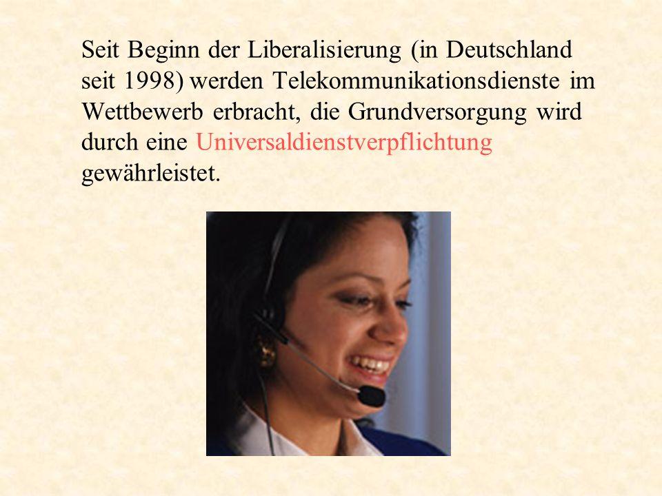 Seit Beginn der Liberalisierung (in Deutschland seit 1998) werden Telekommunikationsdienste im Wettbewerb erbracht, die Grundversorgung wird durch eine Universaldienstverpflichtung gewährleistet.