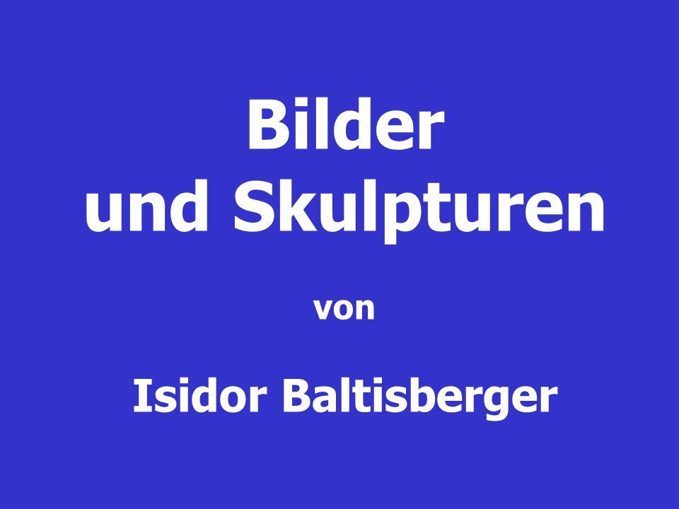 Bilder und Skulpturen von Isidor Baltisberger