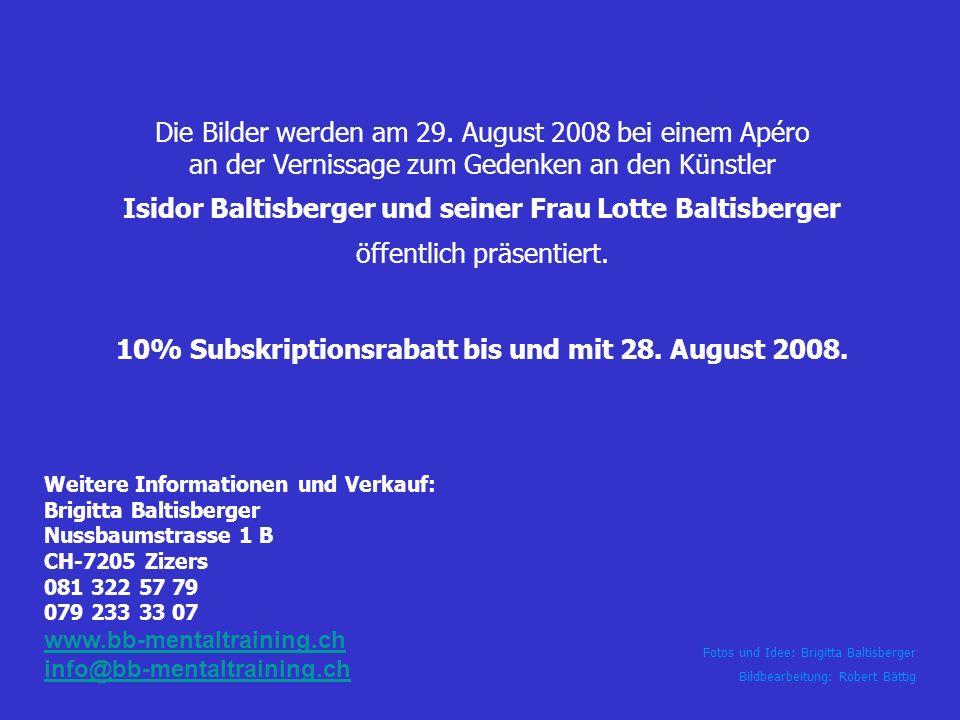 Die Bilder werden am 29. August 2008 bei einem Apéro an der Vernissage zum Gedenken an den Künstler Isidor Baltisberger und seiner Frau Lotte Baltisberger öffentlich präsentiert. 10% Subskriptionsrabatt bis und mit 28. August 2008.