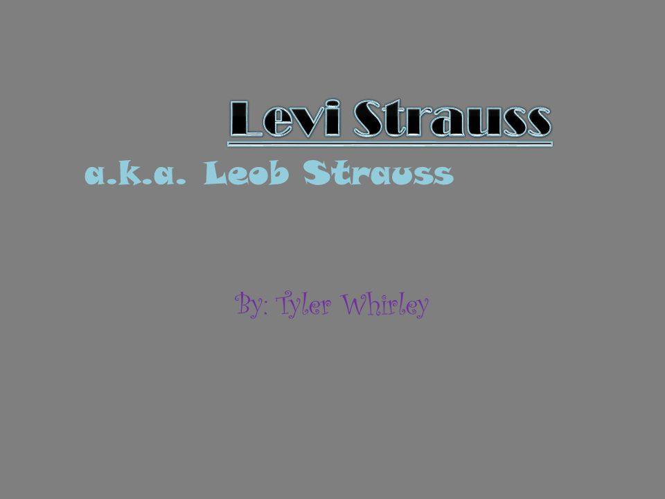 Levi Strauss a.k.a. Leob Strauss By: Tyler Whirley
