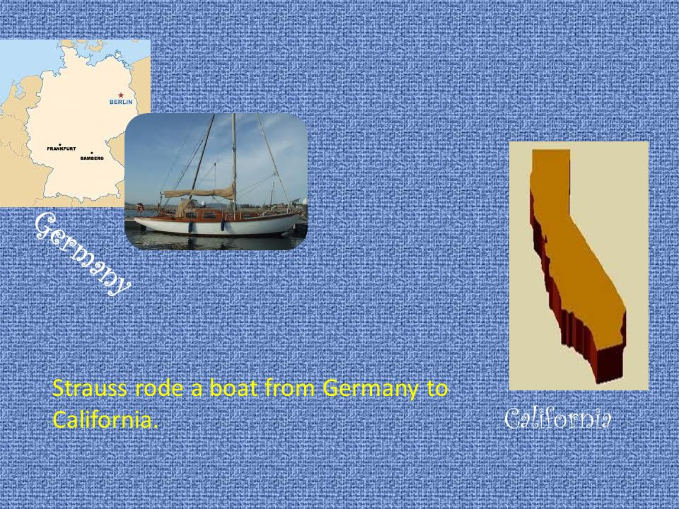 Germany Strauss rode a boat from Germany to California. California