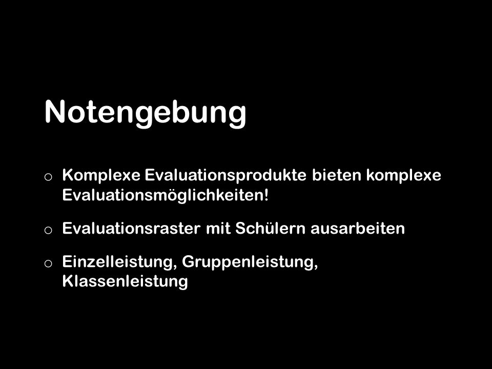 Notengebung Komplexe Evaluationsprodukte bieten komplexe Evaluationsmöglichkeiten! Evaluationsraster mit Schülern ausarbeiten.