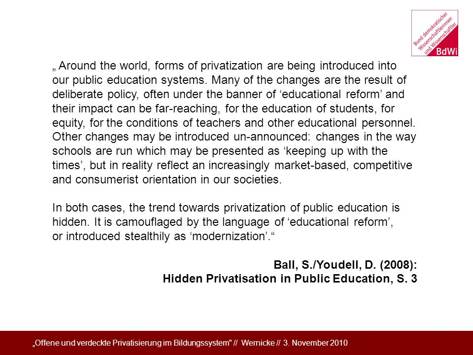 """ Around the world, forms of privatization are being introduced into our public education systems. Many of the changes are the result of deliberate policy, often under the banner of 'educational reform' and their impact can be far-reaching, for the education of students, for equity, for the conditions of teachers and other educational personnel. Other changes may be introduced un-announced: changes in the way schools are run which may be presented as 'keeping up with the times', but in reality reflect an increasingly market-based, competitive and consumerist orientation in our societies."