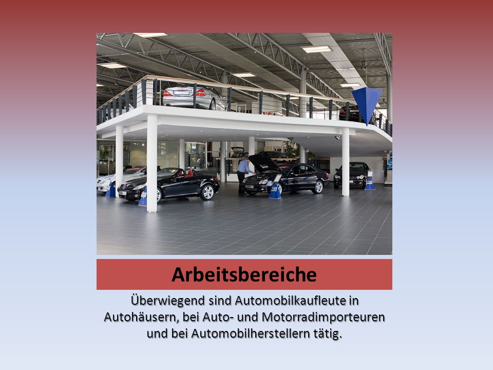 Arbeitsbereiche Überwiegend sind Automobilkaufleute in Autohäusern, bei Auto- und Motorradimporteuren und bei Automobilherstellern tätig.