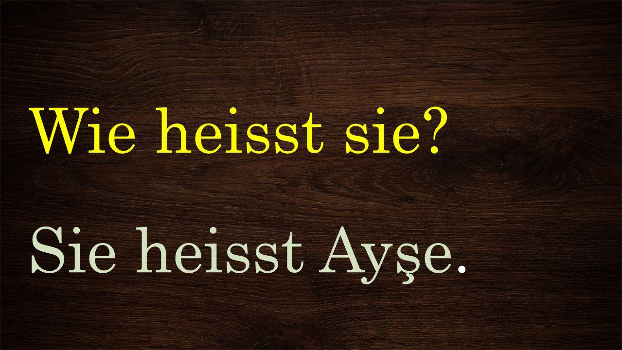 Wie heisst sie Sie heisst Ayşe.
