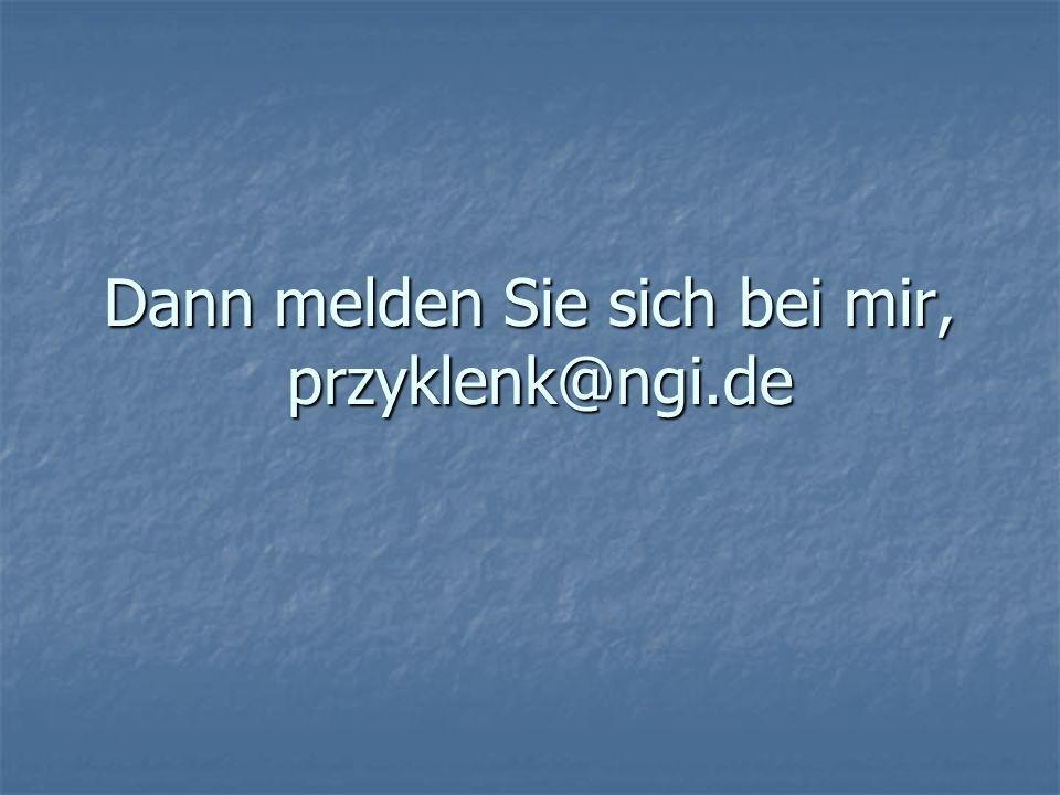 Dann melden Sie sich bei mir, przyklenk@ngi.de