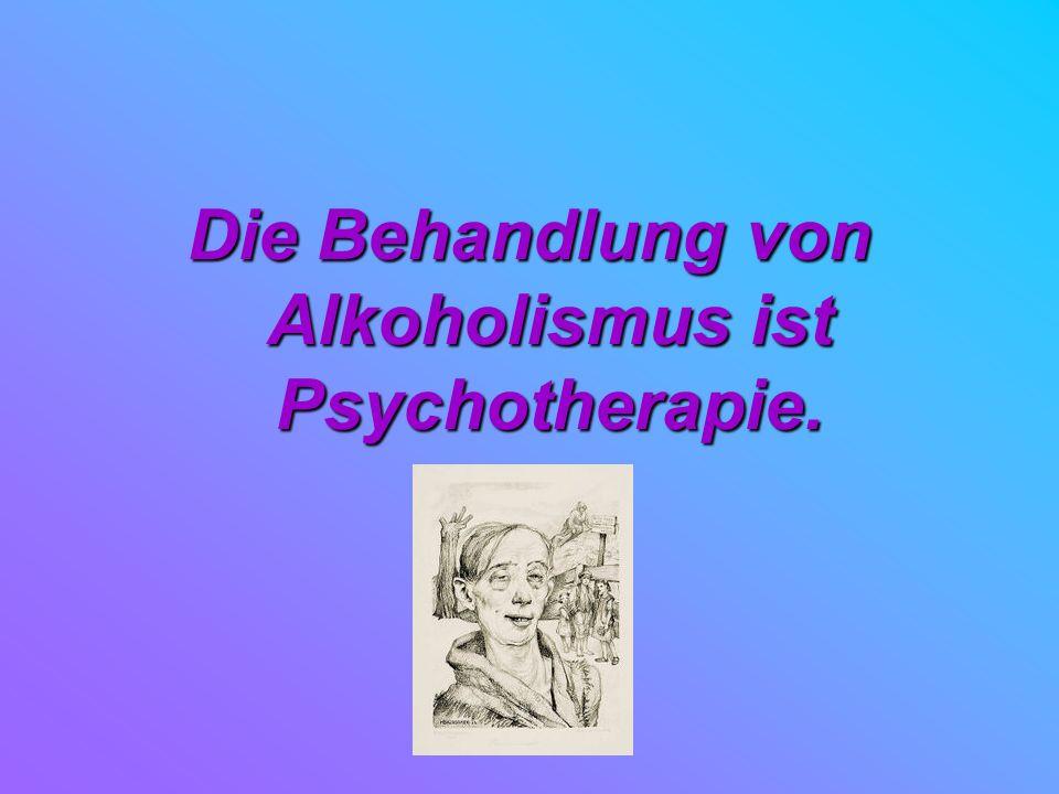 Die Behandlung von Alkoholismus ist Psychotherapie.