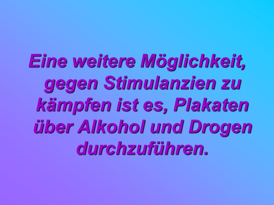 Eine weitere Möglichkeit, gegen Stimulanzien zu kämpfen ist es, Plakaten über Alkohol und Drogen durchzuführen.