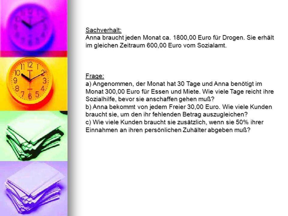 Sachverhalt: Anna braucht jeden Monat ca. 1800,00 Euro für Drogen. Sie erhält im gleichen Zeitraum 600,00 Euro vom Sozialamt.