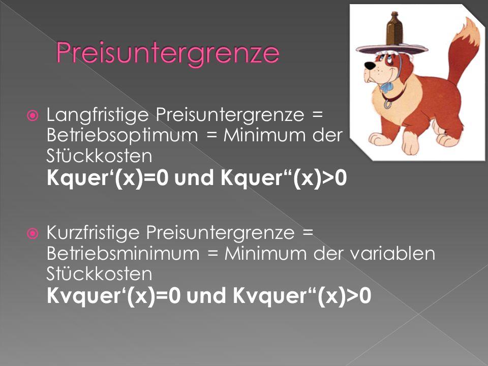 Preisuntergrenze Langfristige Preisuntergrenze = Betriebsoptimum = Minimum der Stückkosten Kquer'(x)=0 und Kquer (x)>0.