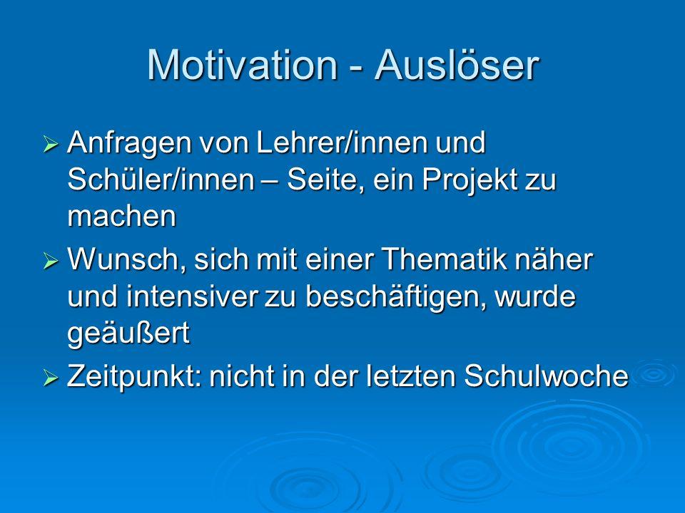 Motivation - Auslöser Anfragen von Lehrer/innen und Schüler/innen – Seite, ein Projekt zu machen.