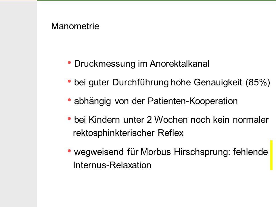 Manometrie Druckmessung im Anorektalkanal. bei guter Durchführung hohe Genauigkeit (85%) abhängig von der Patienten-Kooperation.