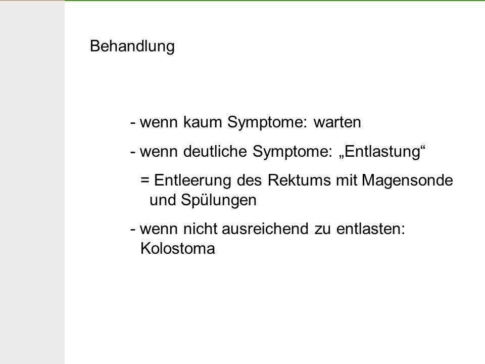 """Behandlung - wenn kaum Symptome: warten. - wenn deutliche Symptome: """"Entlastung = Entleerung des Rektums mit Magensonde und Spülungen."""