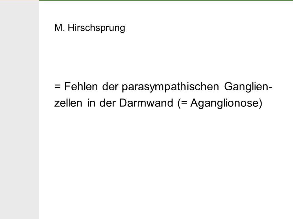 M. Hirschsprung = Fehlen der parasympathischen Ganglien-zellen in der Darmwand (= Aganglionose)