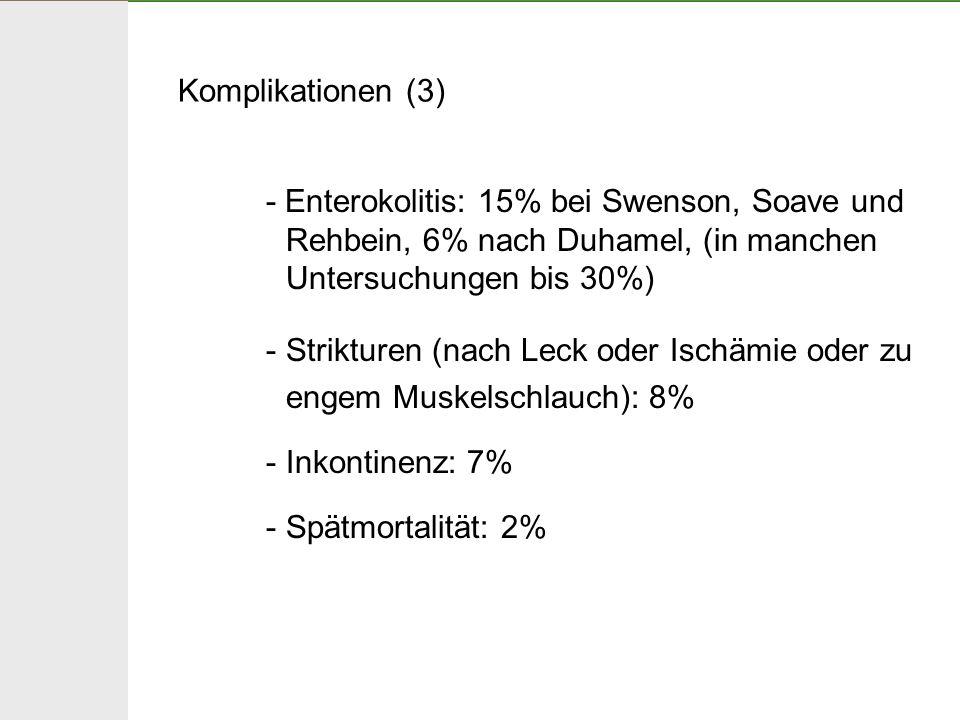 Komplikationen (3) - Enterokolitis: 15% bei Swenson, Soave und Rehbein, 6% nach Duhamel, (in manchen Untersuchungen bis 30%)