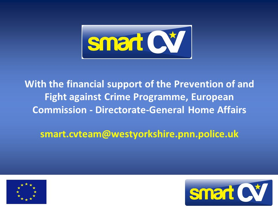 With the financial support of the Prevention of and Fight against Crime Programme, European Commission - Directorate-General Home Affairs smart.cvteam@westyorkshire.pnn.police.uk