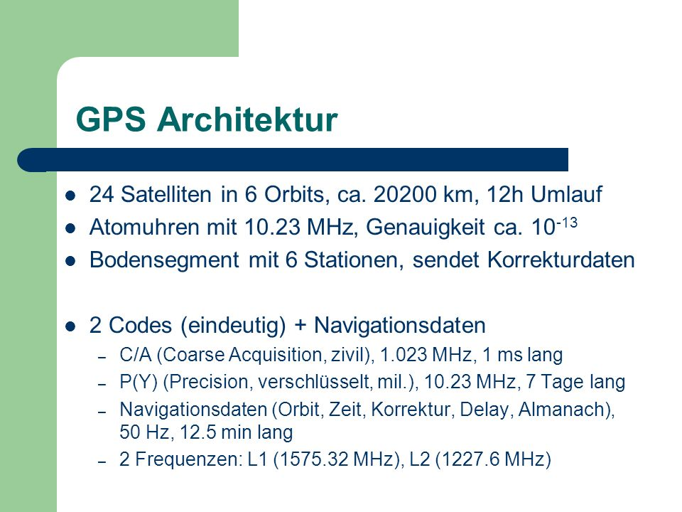 GPS Architektur 24 Satelliten in 6 Orbits, ca. 20200 km, 12h Umlauf