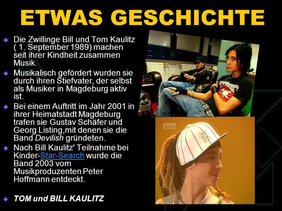ETWAS GESCHICHTE Die Zwillinge Bill und Tom Kaulitz ( 1. September 1989) machen seit ihrer Kindheit zusammen Musik.