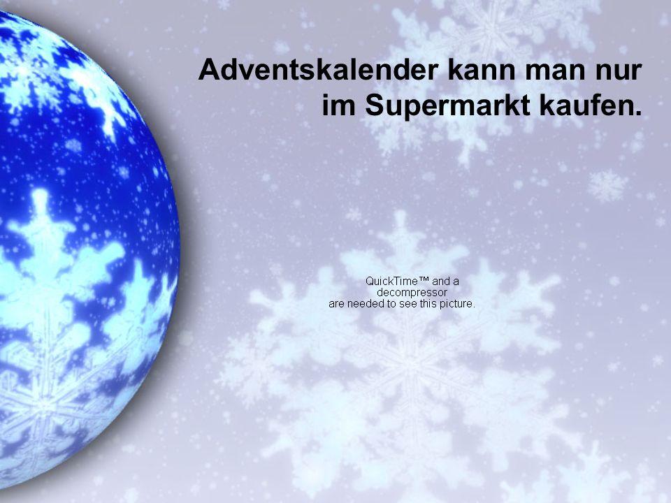 Adventskalender kann man nur im Supermarkt kaufen.