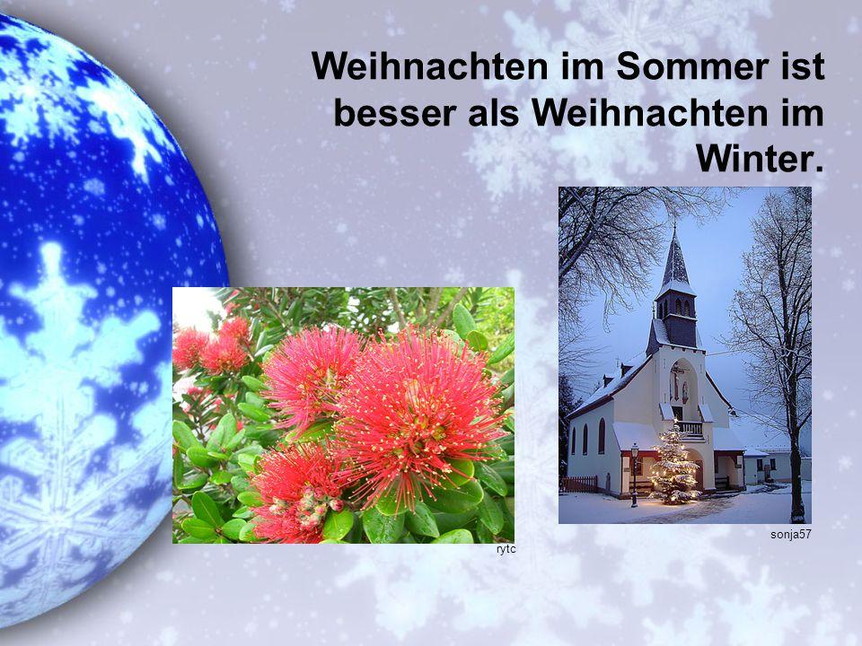 Weihnachten im Sommer ist besser als Weihnachten im Winter.