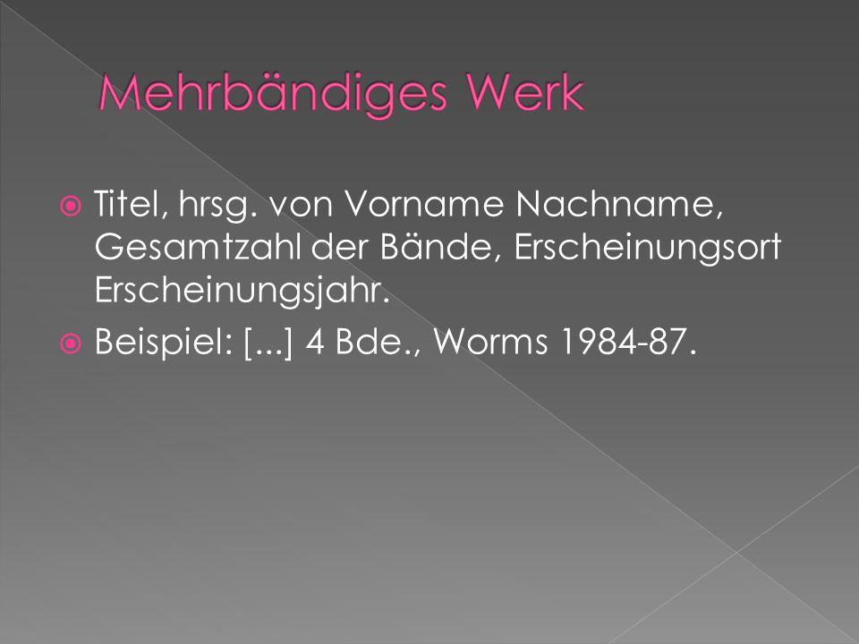 Mehrbändiges Werk Titel, hrsg. von Vorname Nachname, Gesamtzahl der Bände, Erscheinungsort Erscheinungsjahr.