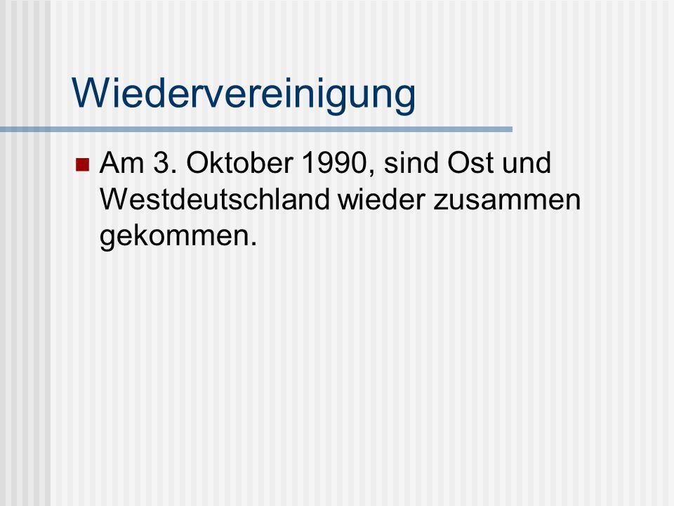 Wiedervereinigung Am 3. Oktober 1990, sind Ost und Westdeutschland wieder zusammen gekommen.