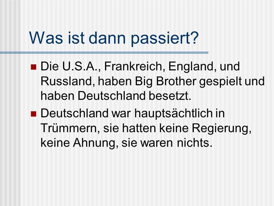 Was ist dann passiert Die U.S.A., Frankreich, England, und Russland, haben Big Brother gespielt und haben Deutschland besetzt.