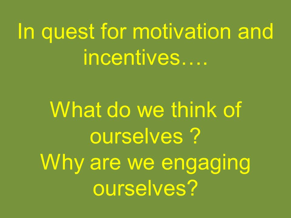 In quest for motivation and incentives….