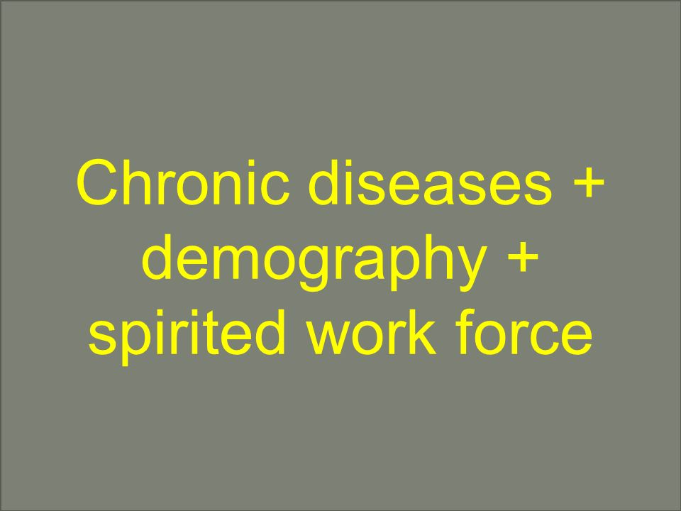 Chronic diseases + demography + spirited work force