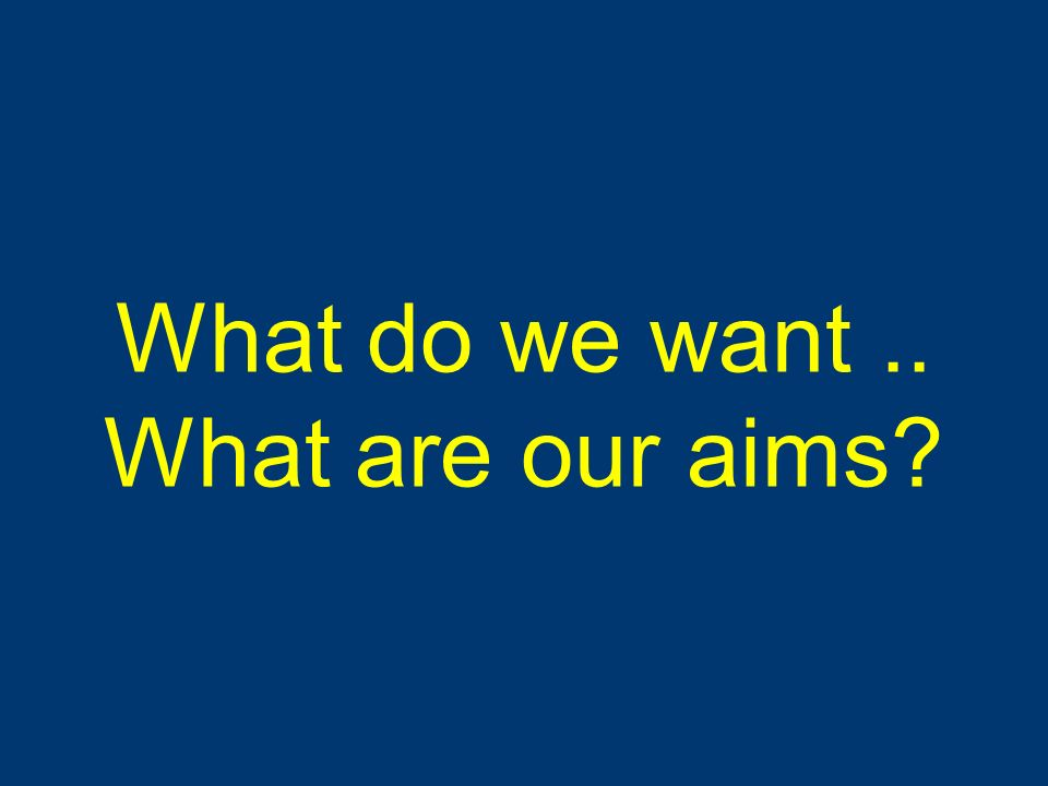 What do we want .. What are our aims