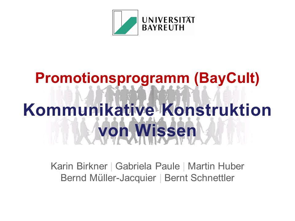 Promotionsprogramm (BayCult) Kommunikative Konstruktion von Wissen Karin Birkner | Gabriela Paule | Martin Huber Bernd Müller-Jacquier | Bernt Schnettler