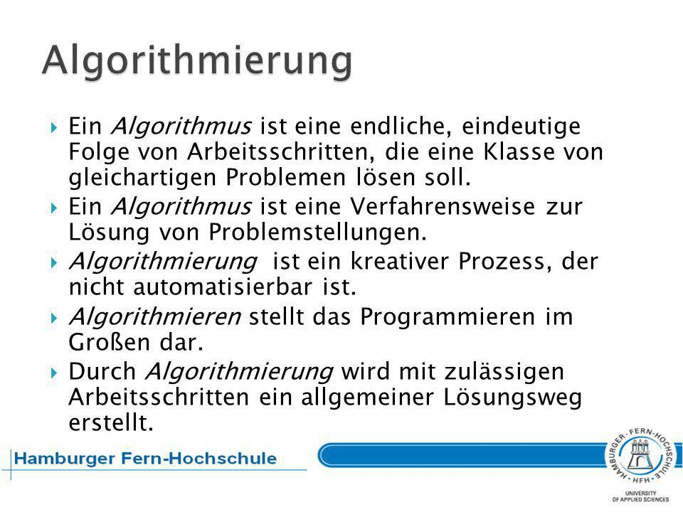 Algorithmierung Ein Algorithmus ist eine endliche, eindeutige Folge von Arbeitsschritten, die eine Klasse von gleichartigen Problemen lösen soll.