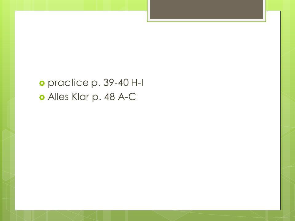 practice p. 39-40 H-I Alles Klar p. 48 A-C